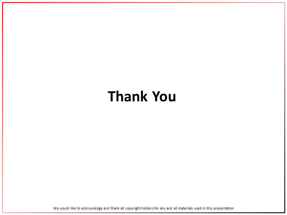 Thank You We would like to acknowledge and thank all copyright holders for any and all materials used in this presentation