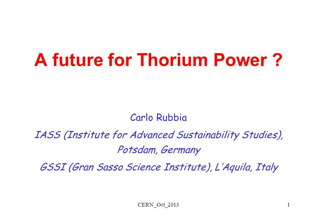 CERN_Oct_20131 A future for Thorium Power ? Carlo Rubbia IASS (Institute for Advanced Sustainability Studies), Potsdam, Germany GSSI (Gran Sasso Scien