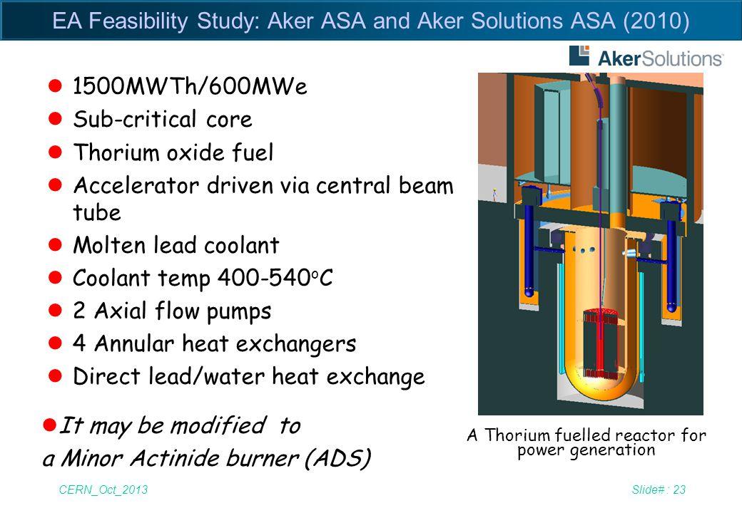 CERN_Oct_2013Slide# : 23 EA Feasibility Study: Aker ASA and Aker Solutions ASA (2010) l1500MWTh/600MWe lSub-critical core lThorium oxide fuel lAcceler
