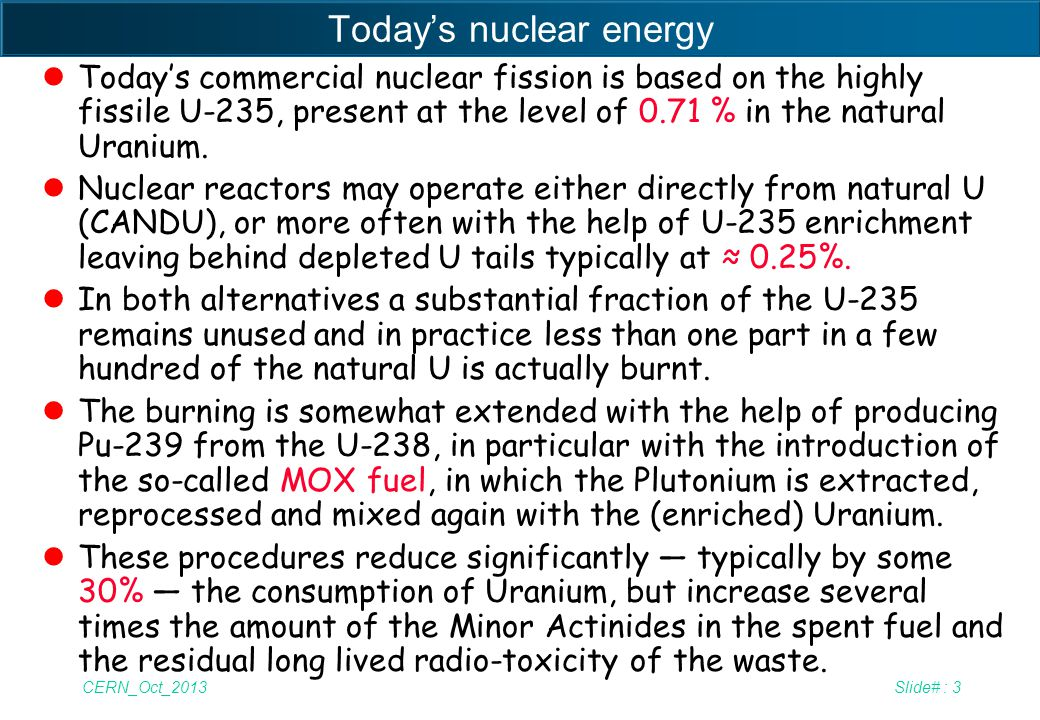 CERN_Oct_2013Slide# : 4 New, virtually unlimited forms of nuclear energy lAlthough the exact amount of exploitable ores are not exactly determined and depend on the lowest levels of the recoverable Uranium, as long as used in this way and at the present level of consumption (6.5 % of primary energy), there are probably no more reserves of Uranium than of Oil and Gas.