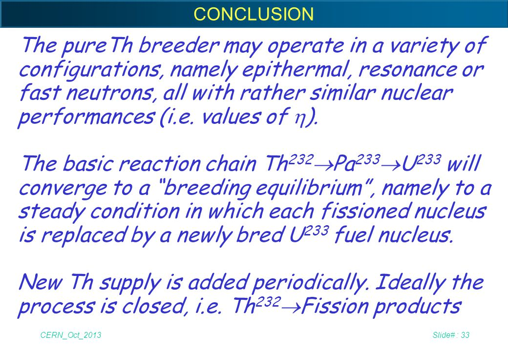 CERN_Oct_2013Slide# : 33 CONCLUSION The pureTh breeder may operate in a variety of configurations, namely epithermal, resonance or fast neutrons, all
