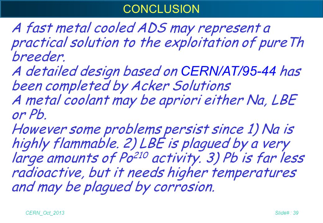 CERN_Oct_2013Slide# : 39 CONCLUSION A fast metal cooled ADS may represent a practical solution to the exploitation of pureTh breeder. A detailed desig