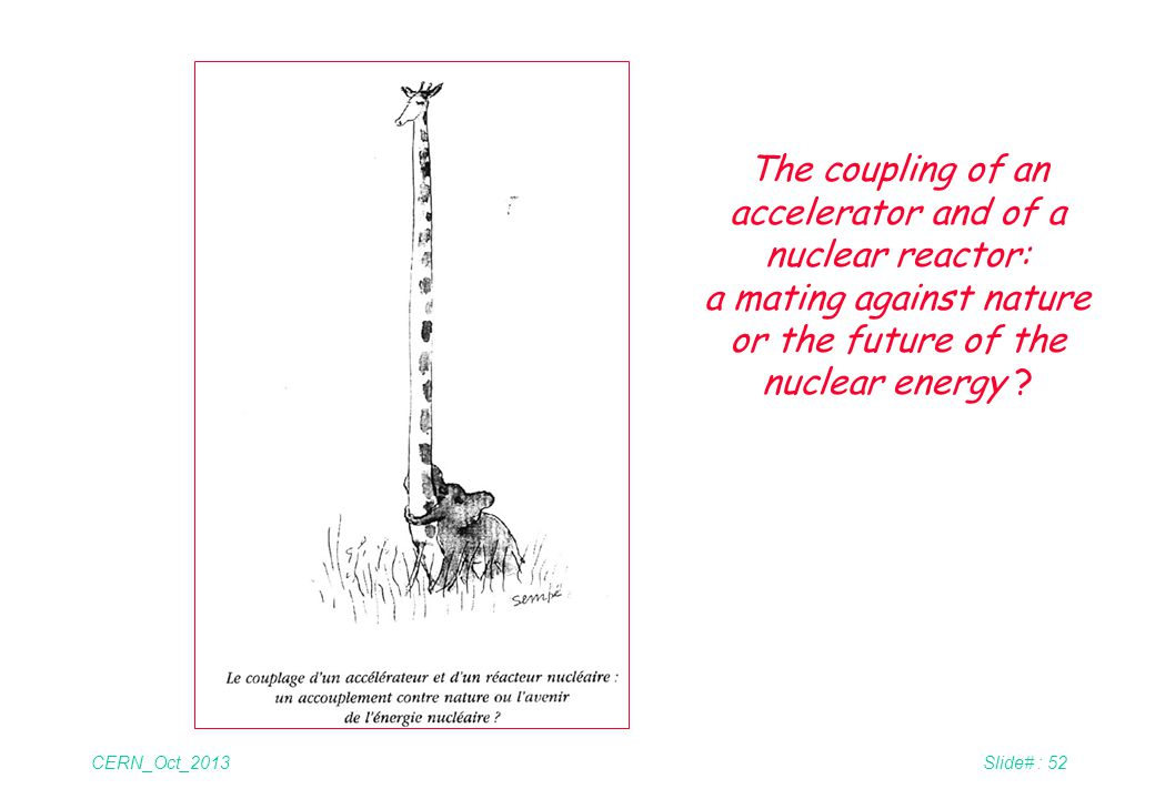CERN_Oct_2013Slide# : 52 The coupling of an accelerator and of a nuclear reactor: a mating against nature or the future of the nuclear energy ?