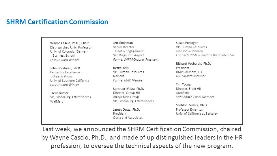 Last week, we announced the SHRM Certification Commission, chaired by Wayne Cascio, Ph.D., and made of up distinguished leaders in the HR profession, to oversee the technical aspects of the new program.