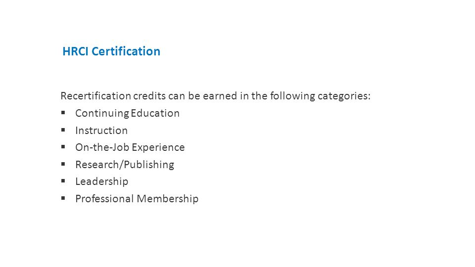 HRCI Certification Recertification credits can be earned in the following categories:  Continuing Education  Instruction  On-the-Job Experience  Research/Publishing  Leadership  Professional Membership