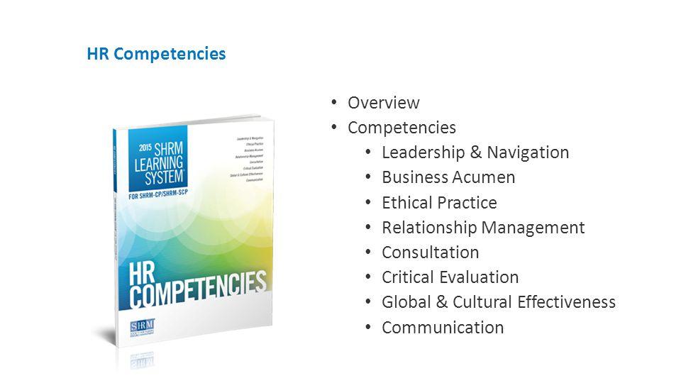 HR Competencies Overview Competencies Leadership & Navigation Business Acumen Ethical Practice Relationship Management Consultation Critical Evaluation Global & Cultural Effectiveness Communication