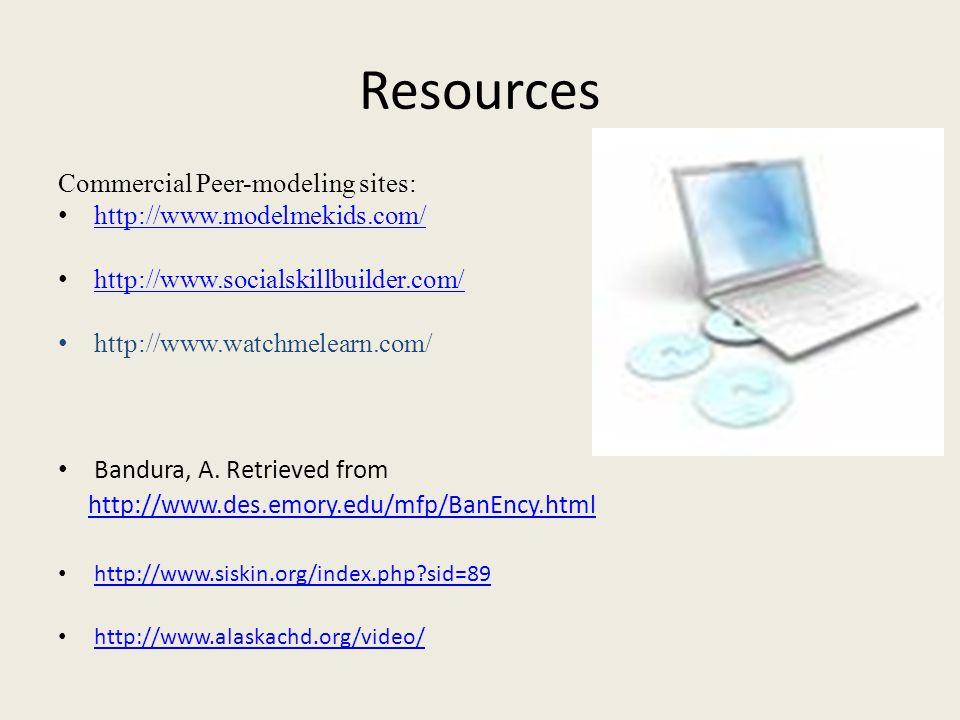 Resources Commercial Peer-modeling sites: http://www.modelmekids.com/ http://www.socialskillbuilder.com/ http://www.watchmelearn.com/ Bandura, A.