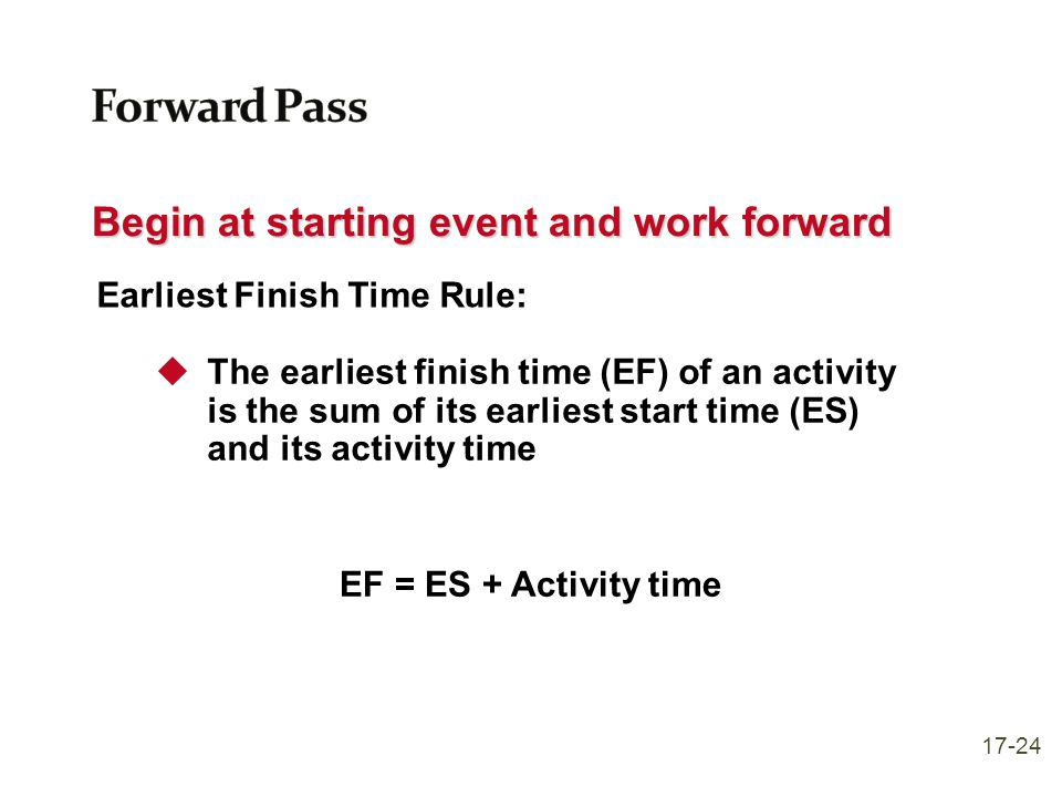 Begin at starting event and work forward Earliest Finish Time Rule:  The earliest finish time (EF) of an activity is the sum of its earliest start ti