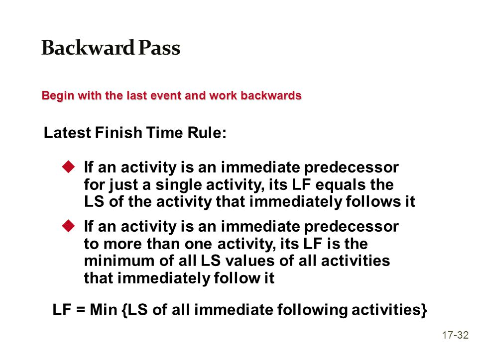 Begin with the last event and work backwards Latest Finish Time Rule:  If an activity is an immediate predecessor for just a single activity, its LF