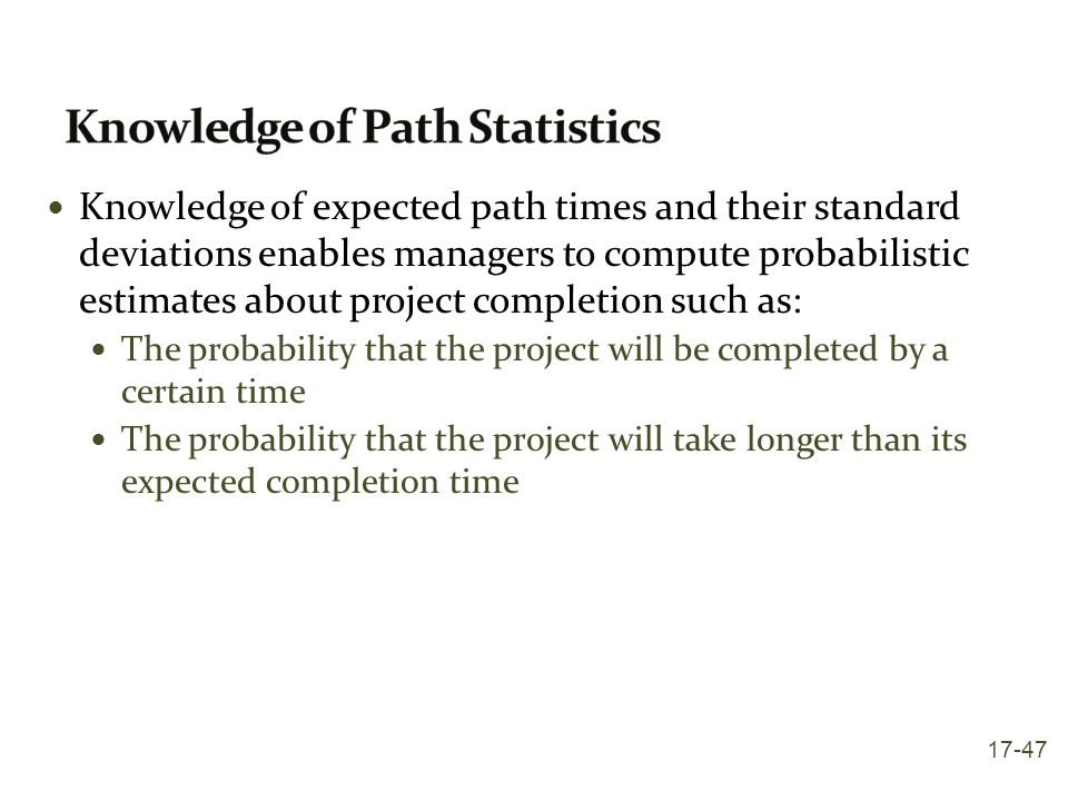 Knowledge of expected path times and their standard deviations enables managers to compute probabilistic estimates about project completion such as: T