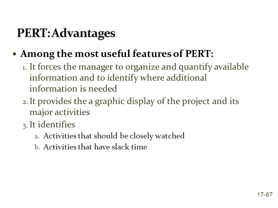 Among the most useful features of PERT: 1. It forces the manager to organize and quantify available information and to identify where additional infor