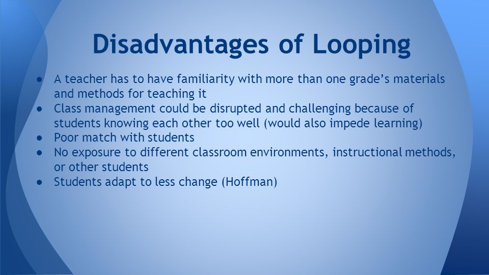 ●A teacher has to have familiarity with more than one grade's materials and methods for teaching it ●Class management could be disrupted and challenging because of students knowing each other too well (would also impede learning) ●Poor match with students ●No exposure to different classroom environments, instructional methods, or other students ●Students adapt to less change (Hoffman) Disadvantages of Looping