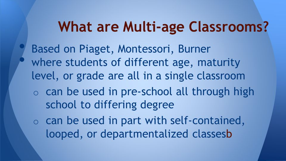 Based on Piaget, Montessori, Burner where students of different age, maturity level, or grade are all in a single classroom o can be used in pre-school all through high school to differing degree o can be used in part with self-contained, looped, or departmentalized classesb What are Multi-age Classrooms