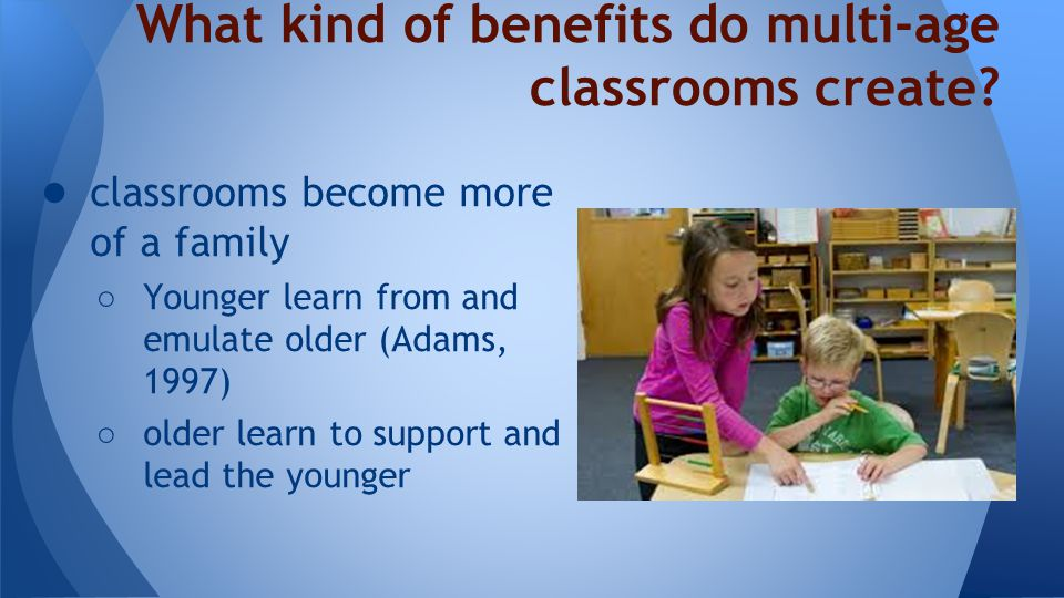 What kind of benefits do multi-age classrooms create.