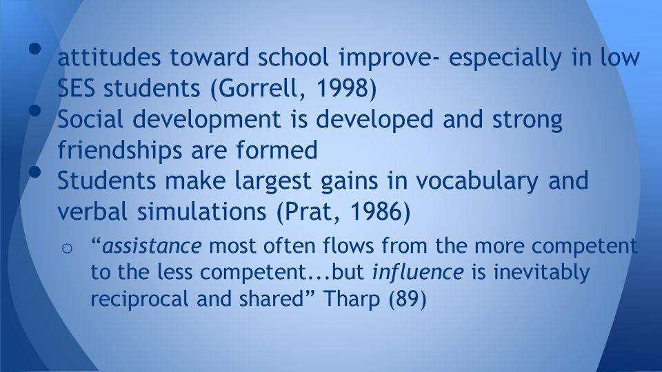 attitudes toward school improve- especially in low SES students (Gorrell, 1998) Social development is developed and strong friendships are formed Students make largest gains in vocabulary and verbal simulations (Prat, 1986) o assistance most often flows from the more competent to the less competent...but influence is inevitably reciprocal and shared Tharp (89)