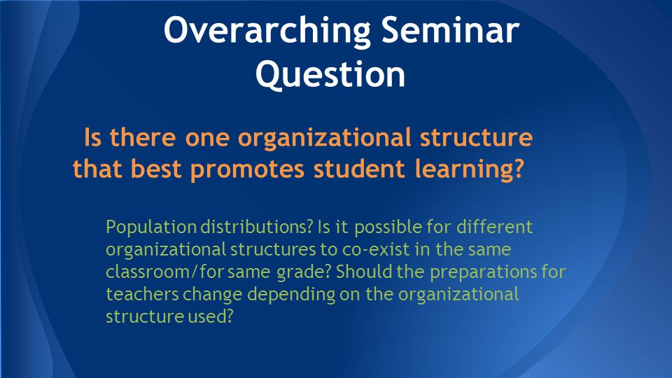 Overarching Seminar Question Is there one organizational structure that best promotes student learning.