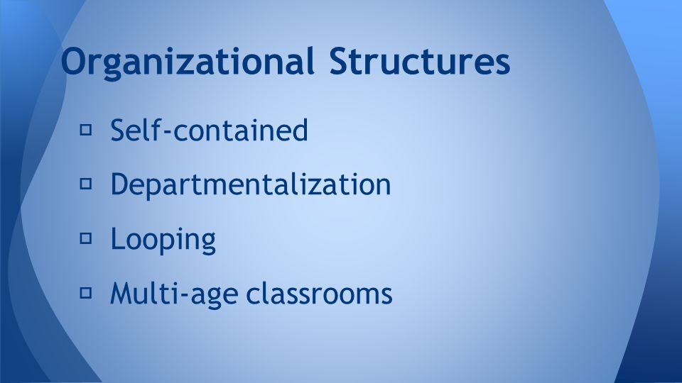 ★ Self-contained ★ Departmentalization ★ Looping ★ Multi-age classrooms Organizational Structures