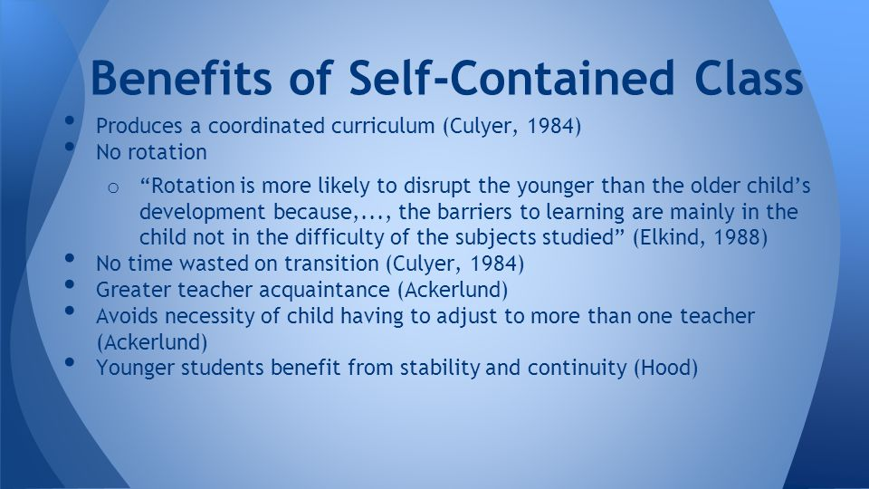 Produces a coordinated curriculum (Culyer, 1984) No rotation o Rotation is more likely to disrupt the younger than the older child's development because,..., the barriers to learning are mainly in the child not in the difficulty of the subjects studied (Elkind, 1988) No time wasted on transition (Culyer, 1984) Greater teacher acquaintance (Ackerlund) Avoids necessity of child having to adjust to more than one teacher (Ackerlund) Younger students benefit from stability and continuity (Hood) Benefits of Self-Contained Class