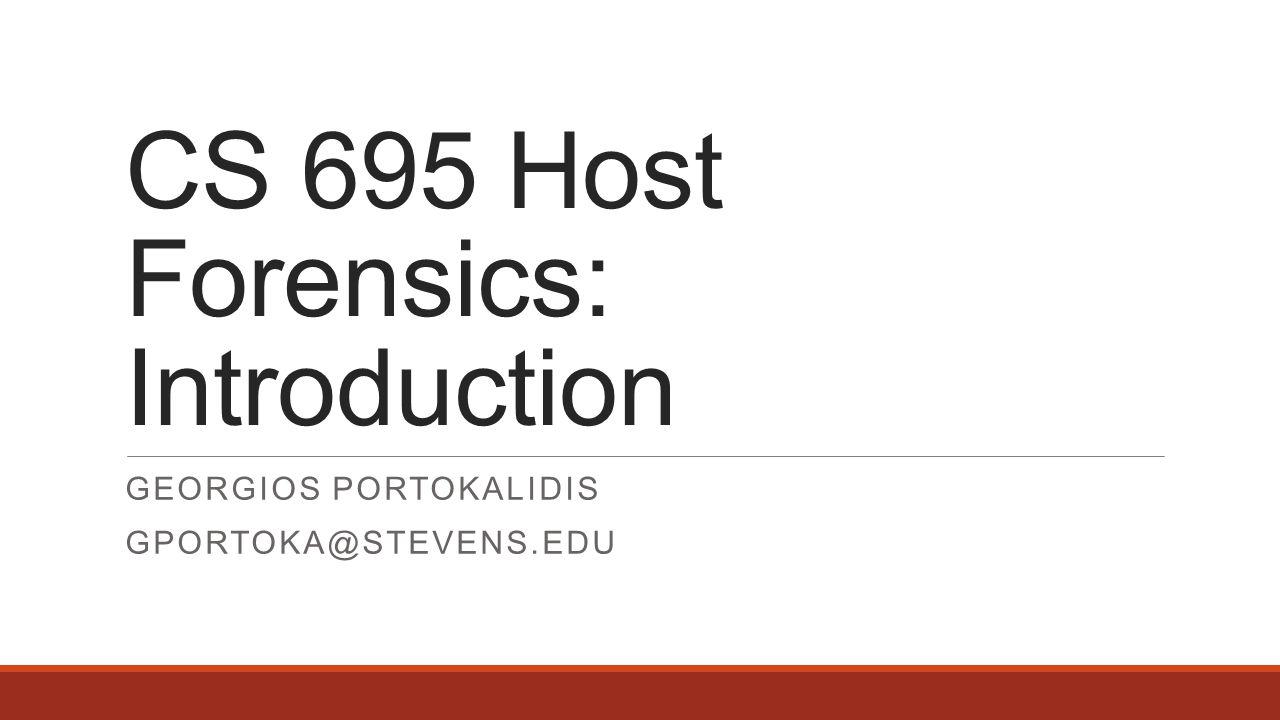 CS 695 Host Forensics: Introduction GEORGIOS PORTOKALIDIS GPORTOKA@STEVENS.EDU