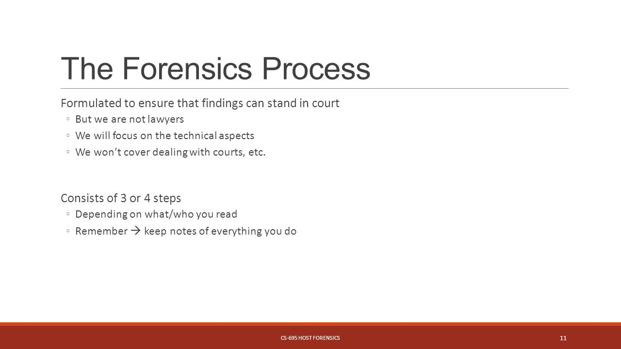 The Forensics Process Formulated to ensure that findings can stand in court ◦But we are not lawyers ◦We will focus on the technical aspects ◦We won't cover dealing with courts, etc.