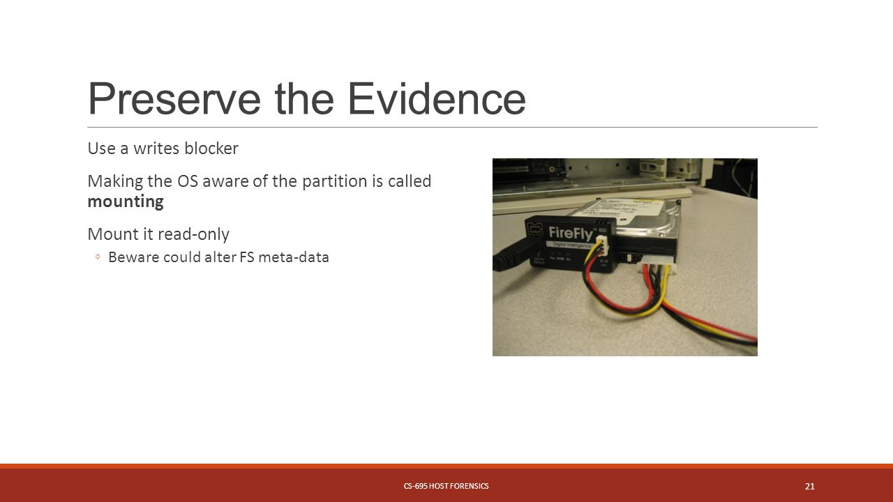 Preserve the Evidence Use a writes blocker Making the OS aware of the partition is called mounting Mount it read-only ◦Beware could alter FS meta-data CS-695 HOST FORENSICS 21