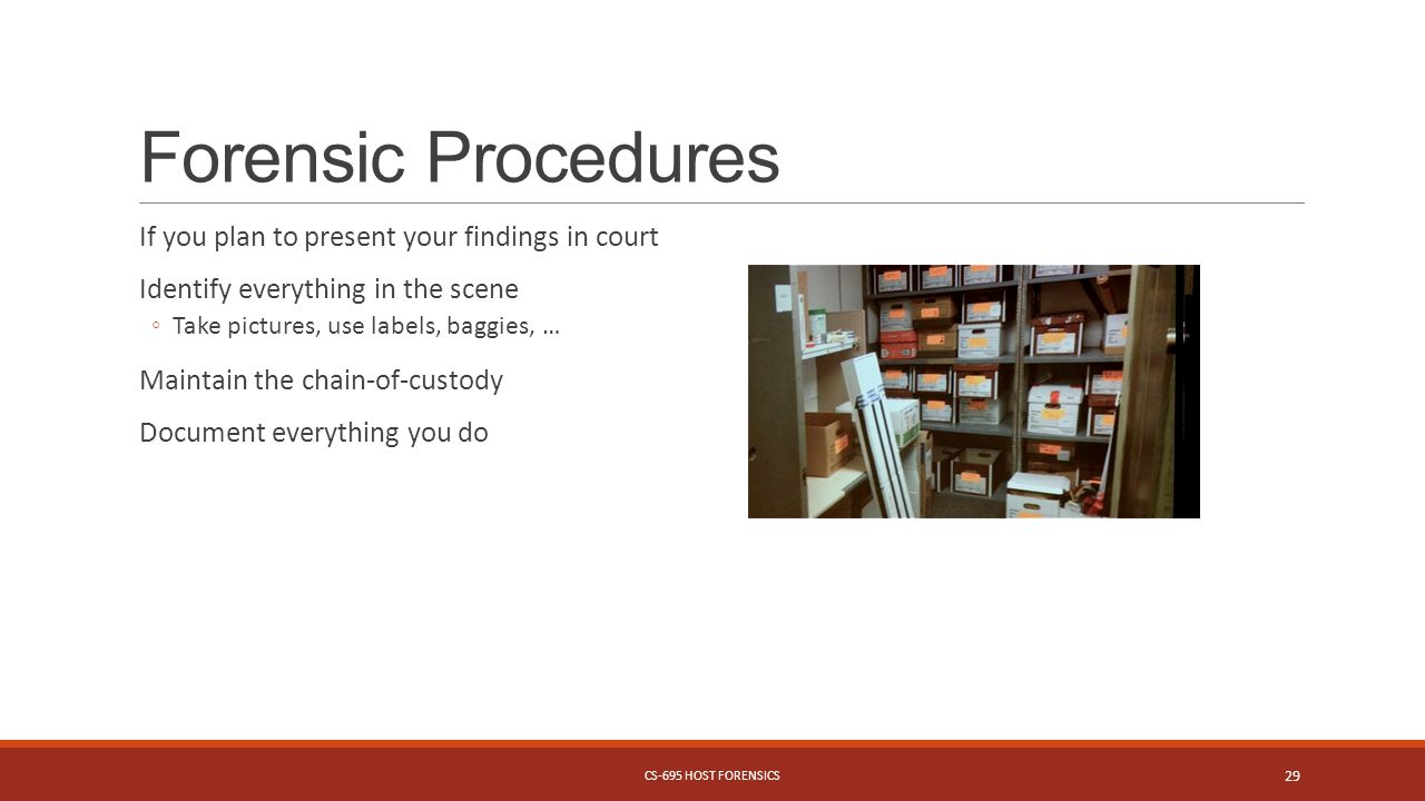Forensic Procedures If you plan to present your findings in court Identify everything in the scene ◦Take pictures, use labels, baggies, … Maintain the chain-of-custody Document everything you do CS-695 HOST FORENSICS 29