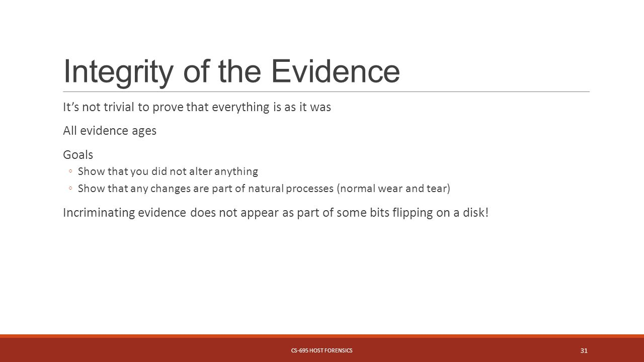 Integrity of the Evidence It's not trivial to prove that everything is as it was All evidence ages Goals ◦Show that you did not alter anything ◦Show that any changes are part of natural processes (normal wear and tear) Incriminating evidence does not appear as part of some bits flipping on a disk.