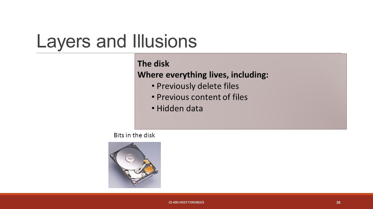 Layers and Illusions Bits in the disk The disk Where everything lives, including: Previously delete files Previous content of files Hidden data CS-695 HOST FORENSICS 38