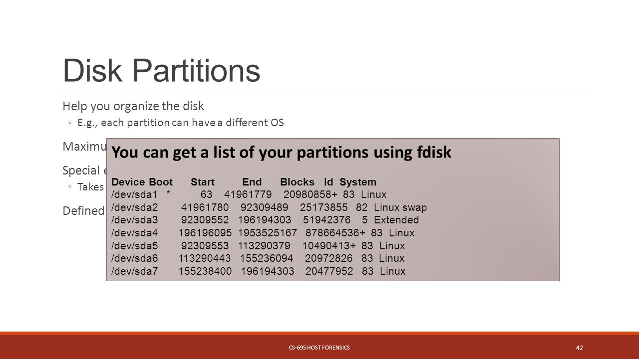 Disk Partitions Help you organize the disk ◦E.g., each partition can have a different OS Maximum number of 4 partitions Special extended partition ◦Takes normal disk space to hold pointers to an unlimited number of partitions Defined by start and end sector on disk You can get a list of your partitions using fdisk Device Boot Start End Blocks Id System /dev/sda1 * 63 41961779 20980858+ 83 Linux /dev/sda2 41961780 92309489 25173855 82 Linux swap /dev/sda3 92309552 196194303 51942376 5 Extended /dev/sda4 196196095 1953525167 878664536+ 83 Linux /dev/sda5 92309553 113290379 10490413+ 83 Linux /dev/sda6 113290443 155236094 20972826 83 Linux /dev/sda7 155238400 196194303 20477952 83 Linux CS-695 HOST FORENSICS 42