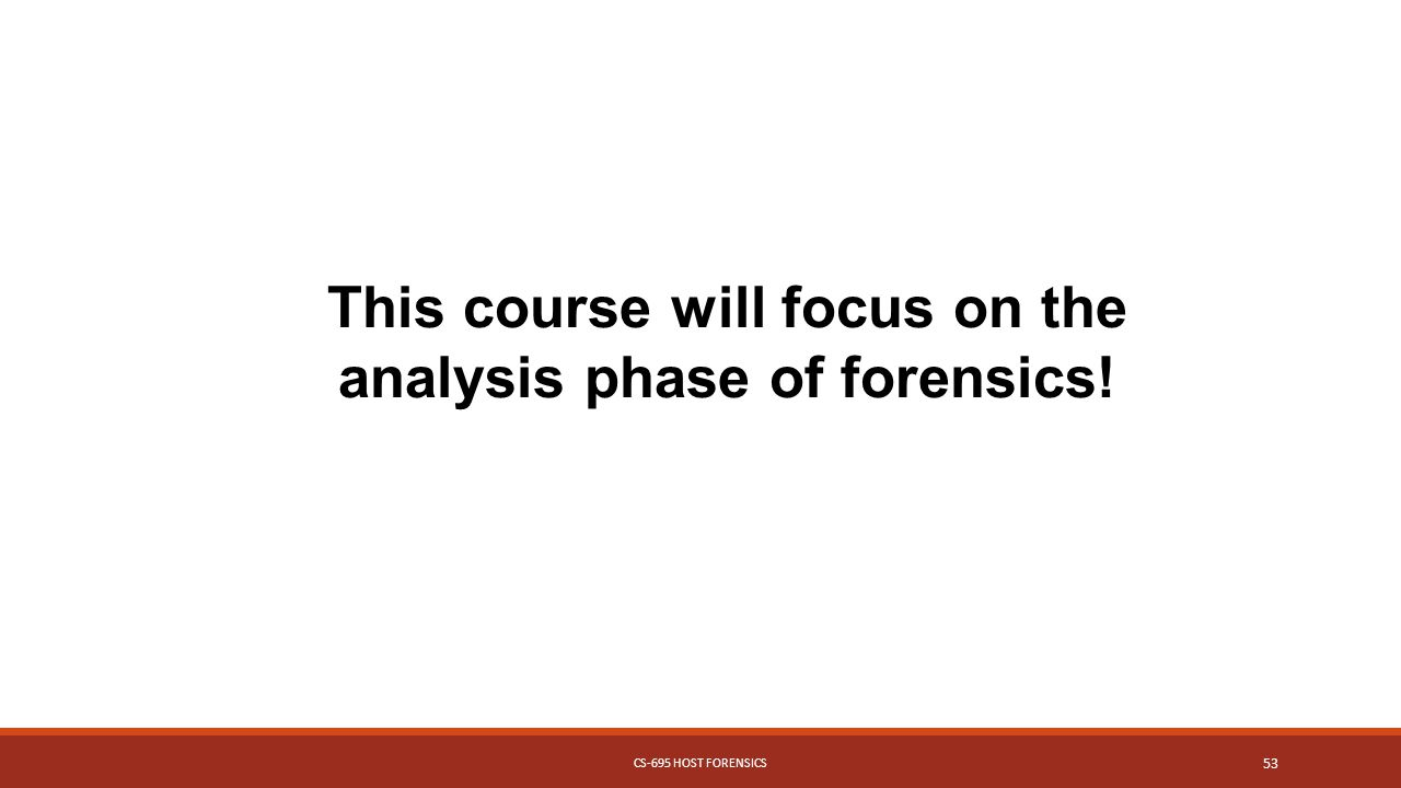 This course will focus on the analysis phase of forensics! CS-695 HOST FORENSICS 53