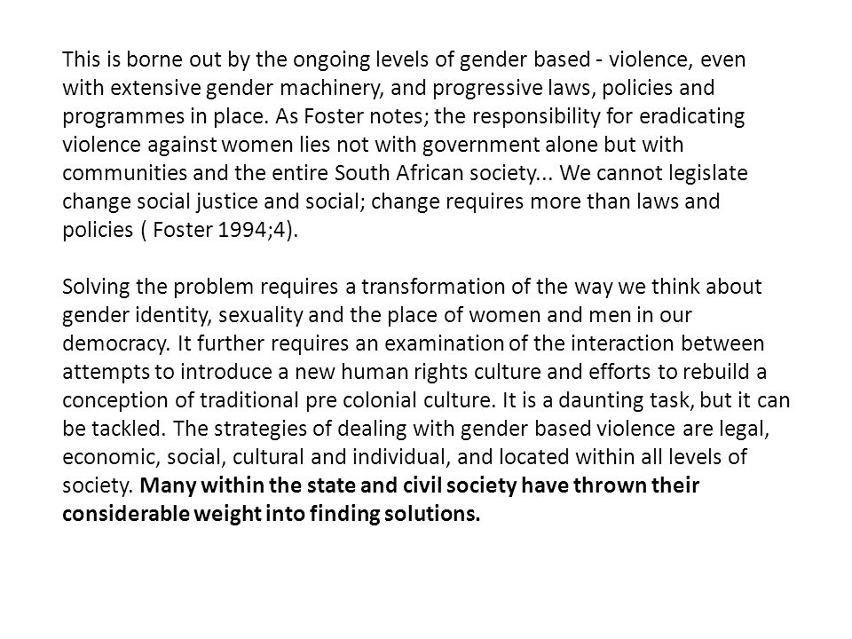 This is borne out by the ongoing levels of gender based - violence, even with extensive gender machinery, and progressive laws, policies and programmes in place.