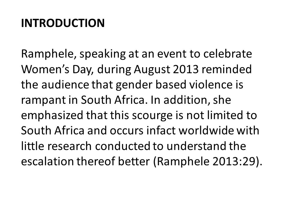 INTRODUCTION Ramphele, speaking at an event to celebrate Women's Day, during August 2013 reminded the audience that gender based violence is rampant in South Africa.