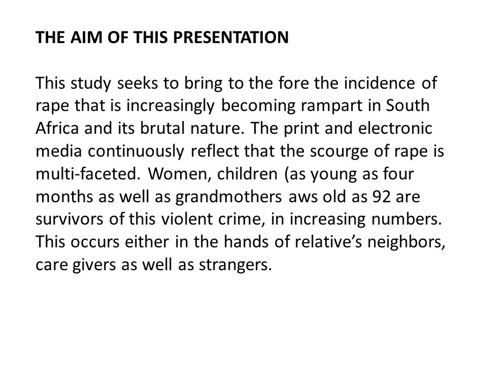 THE AIM OF THIS PRESENTATION This study seeks to bring to the fore the incidence of rape that is increasingly becoming rampart in South Africa and its brutal nature.