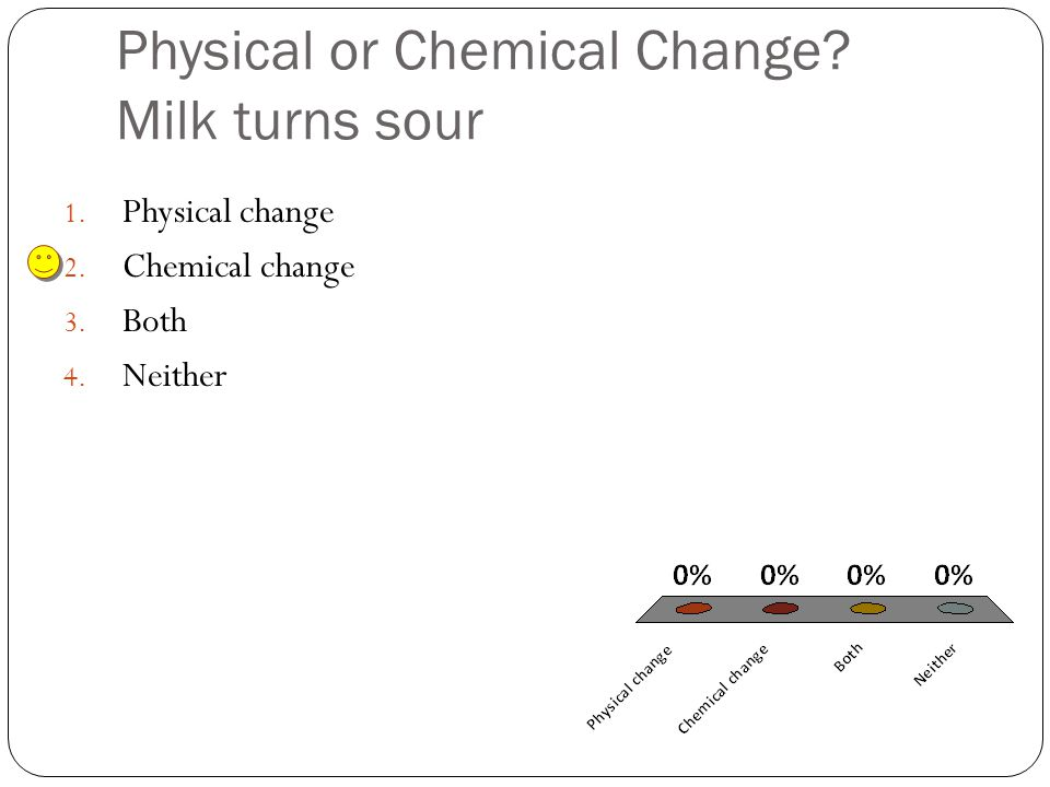 Physical or Chemical Change. Milk turns sour 1. Physical change 2.