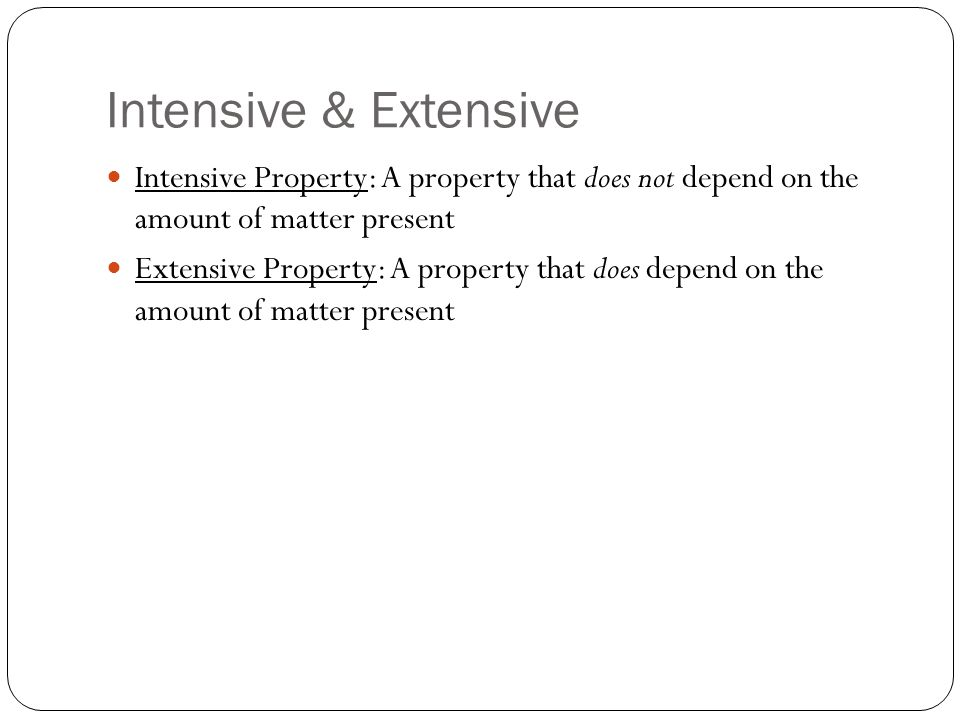 Intensive & Extensive Intensive Property: A property that does not depend on the amount of matter present Extensive Property: A property that does depend on the amount of matter present