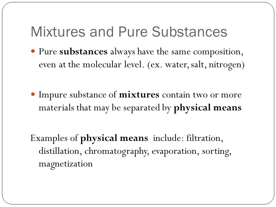 Mixtures and Pure Substances Pure substances always have the same composition, even at the molecular level.