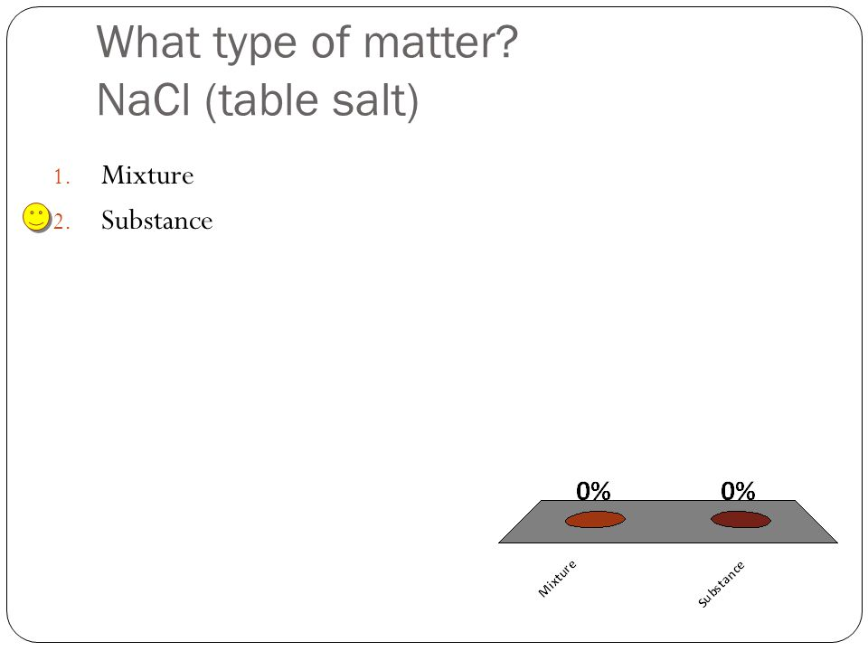 What type of matter NaCl (table salt) 1. Mixture 2. Substance