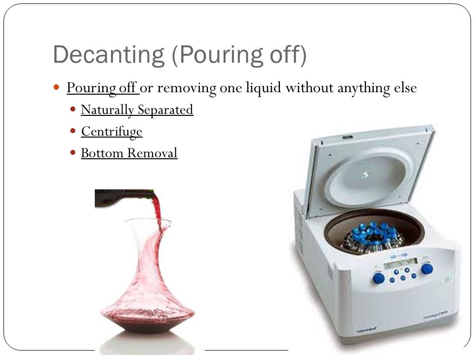Decanting (Pouring off) Pouring off or removing one liquid without anything else Naturally Separated Centrifuge Bottom Removal
