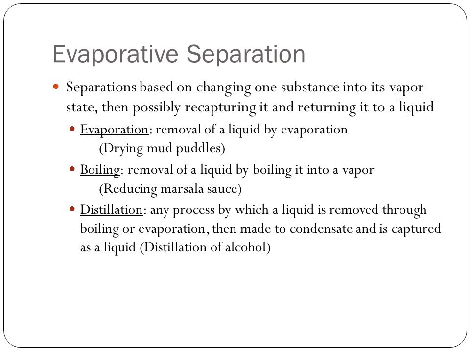 Evaporative Separation Separations based on changing one substance into its vapor state, then possibly recapturing it and returning it to a liquid Evaporation: removal of a liquid by evaporation (Drying mud puddles) Boiling: removal of a liquid by boiling it into a vapor (Reducing marsala sauce) Distillation: any process by which a liquid is removed through boiling or evaporation, then made to condensate and is captured as a liquid (Distillation of alcohol)