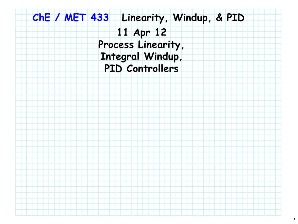 1 ChE / MET 433 11 Apr 12 Process Linearity, Integral Windup, PID Controllers Linearity, Windup, & PID