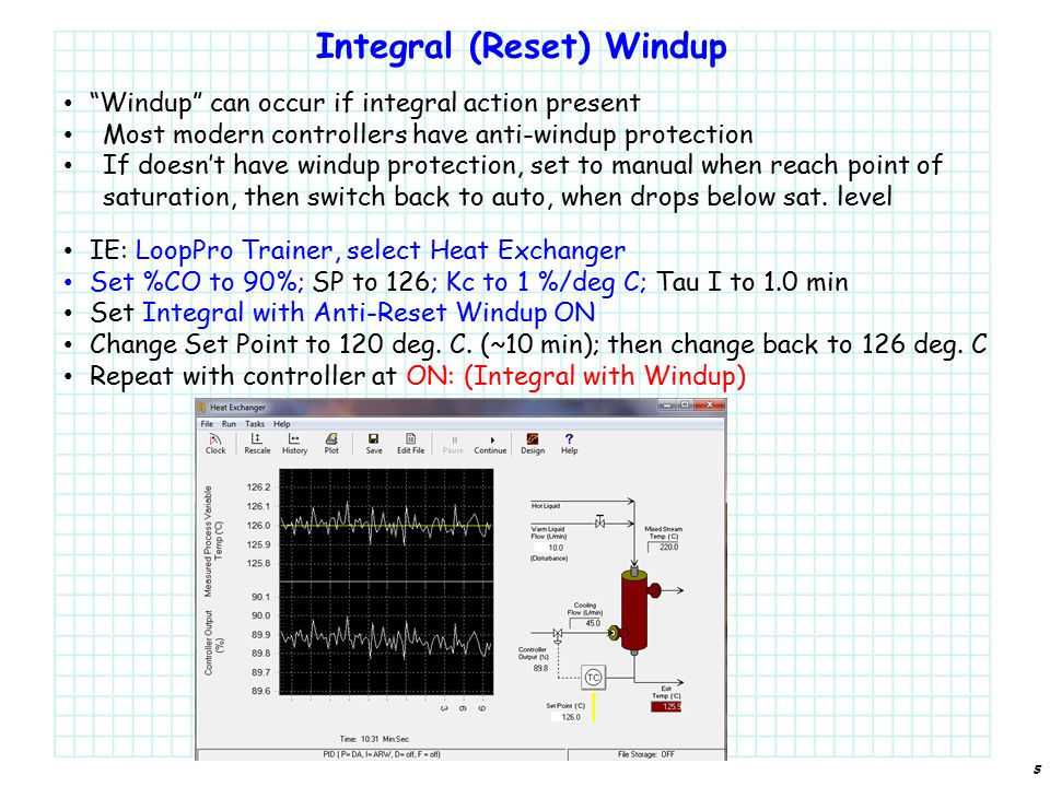 Integral (Reset) Windup 5 Windup can occur if integral action present Most modern controllers have anti-windup protection If doesn't have windup protection, set to manual when reach point of saturation, then switch back to auto, when drops below sat.