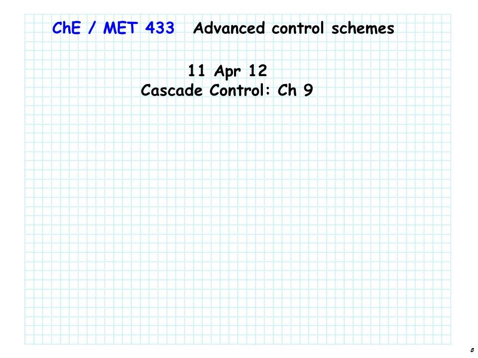 8 ChE / MET 433 11 Apr 12 Cascade Control: Ch 9 Advanced control schemes