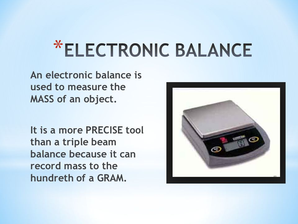 An electronic balance is used to measure the MASS of an object. It is a more PRECISE tool than a triple beam balance because it can record mass to the