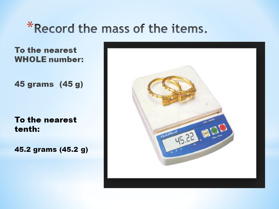 To the nearest WHOLE number: 45 grams (45 g) To the nearest tenth: 45.2 grams (45.2 g)