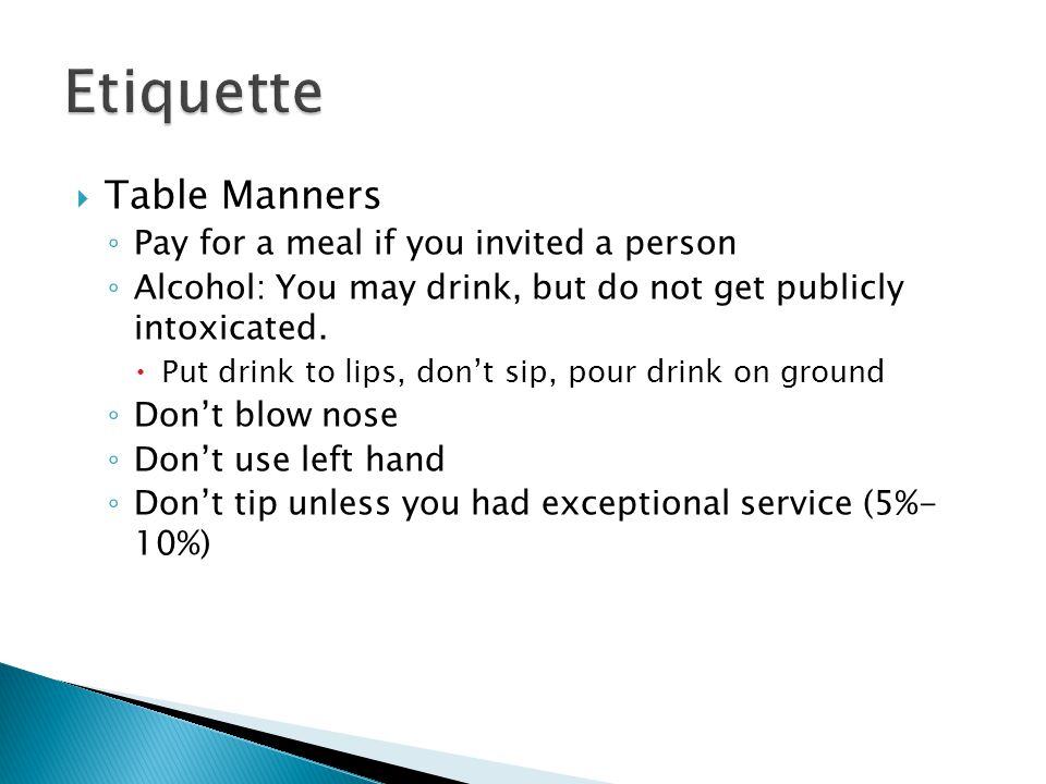  Table Manners ◦ Pay for a meal if you invited a person ◦ Alcohol: You may drink, but do not get publicly intoxicated.