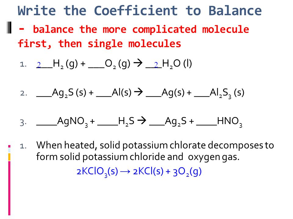 Write the Coefficient to Balance - balance the more complicated molecule first, then single molecules 1.