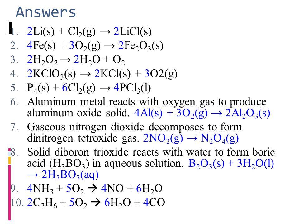 Answers 1. 2Li(s) + Cl 2 (g) → 2LiCl(s) 2. 4Fe(s) + 3O 2 (g) → 2Fe 2 O 3 (s) 3. 2H 2 O 2 → 2H 2 O + O 2 4. 2KClO 3 (s) → 2KCl(s) + 3O2(g) 5. P 4 (s) +