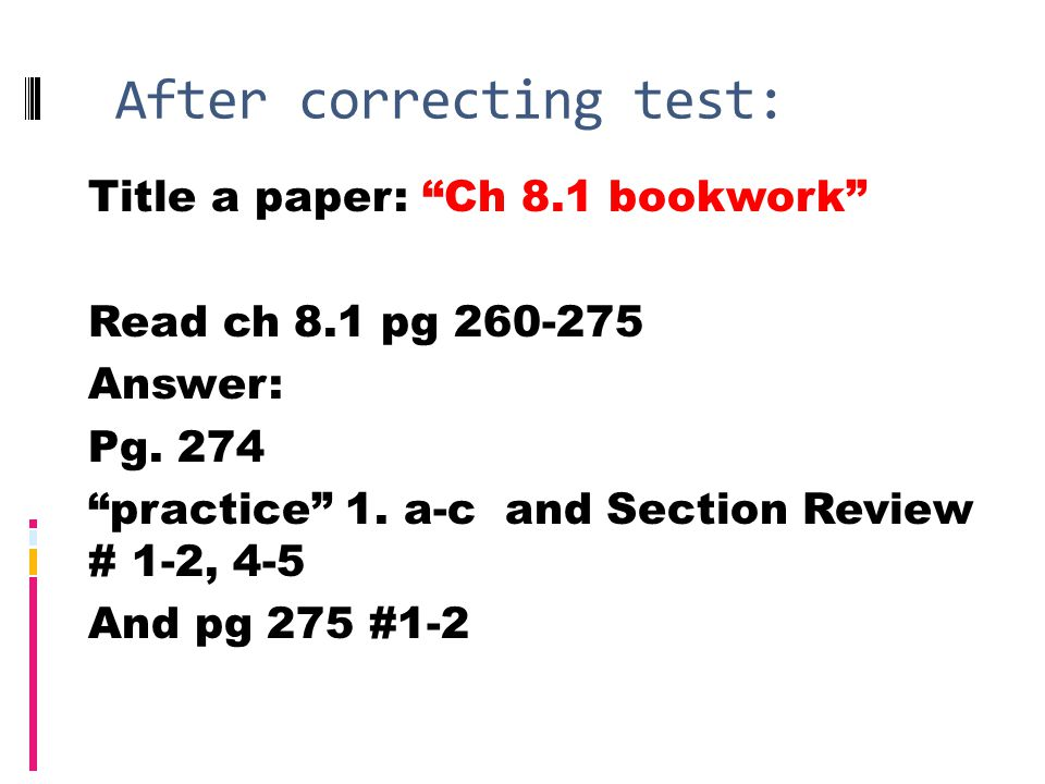 After correcting test: Title a paper: Ch 8.1 bookwork Read ch 8.1 pg 260-275 Answer: Pg.