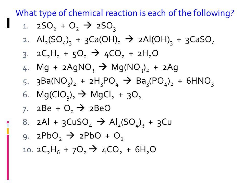 1. 2SO 2 + O 2  2SO 3 2. Al 2 (SO 4 ) 3 + 3Ca(OH) 2  2Al(OH) 3 + 3CaSO 4 3. 2C 2 H 2 + 5O 2  4CO 2 + 2H 2 O 4. Mg + 2AgNO 3  Mg(NO 3 ) 2 + 2Ag 5.