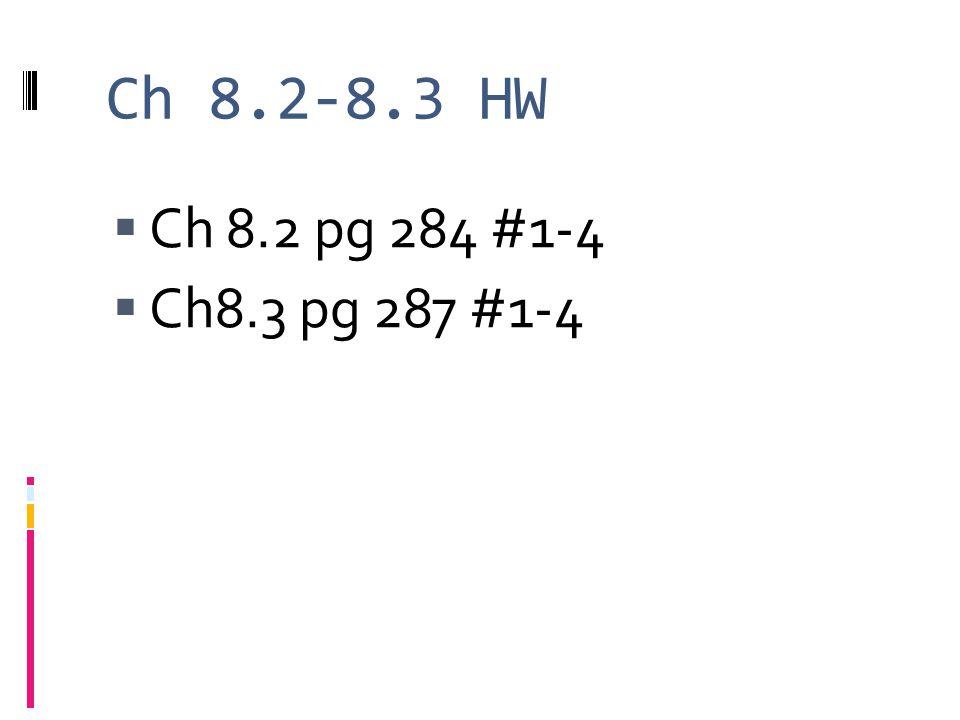 Ch 8.2-8.3 HW  Ch 8.2 pg 284 #1-4  Ch8.3 pg 287 #1-4